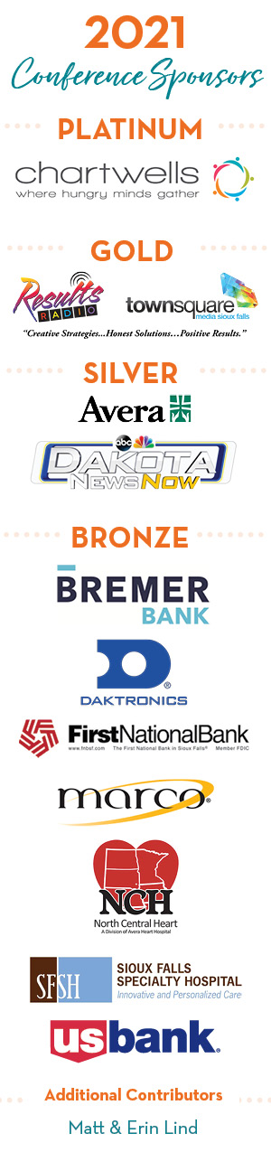 2021 Conference Sponsors - Platinum - Chartwells - Gold - Results Radio, town square media - silver - Avera, Dakota News Now - Bronze - Bremer Bank, Daktronics, First National Bank, Marco, North Central Heart, Sioux Falls Specialty Hospital, US Bank - Additional Contributors - Matt and Erin Lind
